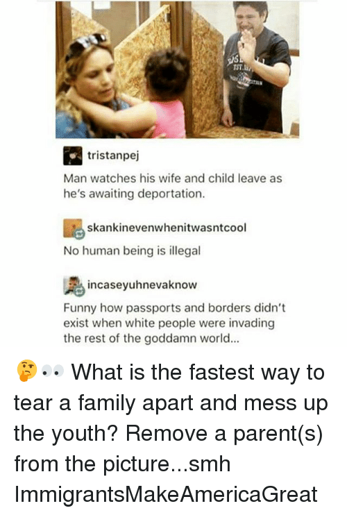No Humanity: R. tristanpej  Man watches his wife and child leave as  he's awaiting deportation.  skankinevenwhenitwasntcool  No human being is illegal  incaseyuhnevaknow  Funny how passports and borders didn't  exist when white people were invading  the rest of the goddamn world... 🤔👀 What is the fastest way to tear a family apart and mess up the youth? Remove a parent(s) from the picture...smh ImmigrantsMakeAmericaGreat