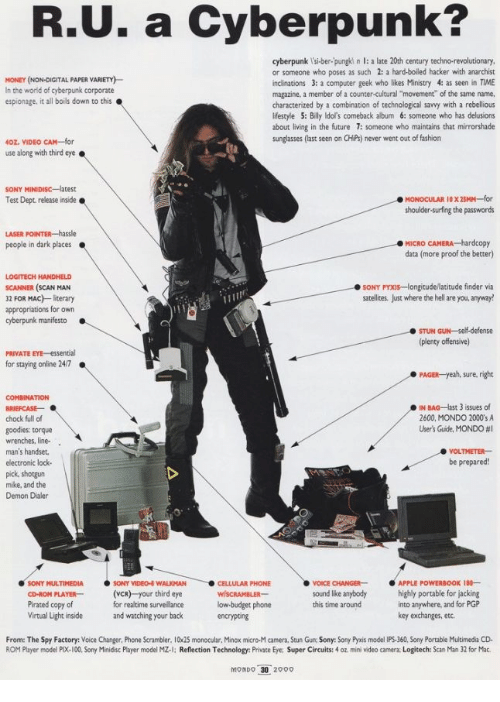 """time magazine: R.U. a Cyberpunk?  cyberpunk l'si-ber-pungki n l: a late 20th century techno-revolutionary  or someone who poses as such 2: a hard-boiled hacker with anarchist  inclinations 3: a computer geek who likes Ministry 4: as seen in TIME  magazine, a member of a counter-cultural """"movement"""" of the same name.  characterized by a combination of technological savvy with a rebellious  lifestyle 5: Billy ldol's comeback album 6: someone who has delusions  about living in the future 7: someone who maintains that mirrorshade  sunglasses (last seen on CHiPs) never went out of fashion  MONEY (NON-DIGITAL PAPER VARIETY)  In the world of cyberpunk corporate  espionage, it all boils down to this  40Z. VIDEO CAM-for  use along with third eye.  Test Dept release inside  shoulder-surfing the passwords  MICRO CAMERA hardcopy  data (more proof the better)  people in dark places  LOGITECH HANDHELD  SCANNER (SCAN MAN  32 FOR MAC) literary  appropriations for own  SONY PYXIs-longitude/latitude finder via  satellites, Just where the hell are you, anyway!  cyberpunk manifesto  STUN GUN-self-defense  (plenty offensive)  PRIVATE EYE-essential  for staying online 24/7  PAGER-yeah, sure, right  COMBINATION  IN BAG-last 3 issues of  2600, MONDO 2000'sA  User's Guite, MONDO #1  chock full of  goodies: torque  wrenches, line-  man's handser  electronic lock-  pick, shotgun  mike, and the  Demon Dialer  VOLTMETER  be prepared!  SONY MULTIMEDIASONY VIDEO WALKMAN  PLAYER(VCR) your third eye  for realtime surveillance  and watching your back  CELLULAR PHONE  VOICE CHANGERAPPLE POWERBOOK 18-  kound lke anybody highly portable for jacking  CD-ROM  Pirated copy of  Virtual Light inside  low budget phone  encrypting  into anywhere, and for PGP  key exchanges, etc.  this time around  From: The Spy Factory: Voice Changer, Phone Scrambler. 10x25 monocular, Minox micro-M camera, Stun Gun Sony: Sony Pyxis model IPS-360, Sony Portable Multimedia CD  ROM Player model PIX-100, Sony Minidisc Player model"""