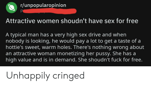 High Sex Drive: r/unpopularopinion  Attractive women shoudn't have sex for free  A typical man has a very high sex drive and when  nobody is looking, he would pay a lot to get a taste of a  hottie's sweet, warm holes. There's nothing wrong about  an attractive woman monetizing her pussy. She has a  high value and is in demand. She shoudn't fuck for free. Unhappily cringed