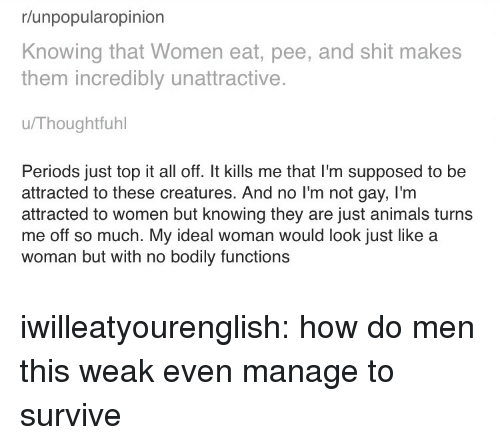 No Im Not: r/unpopularopinion  Knowing that Women eat, pee, and shit makes  them incredibly unattractive.  u/Thoughtfuhl  Periods just top it all off. It kills me that I'm supposed to be  attracted to these creatures. And no I'm not gay, I'm  attracted to women but knowing they are just animals turns  me off so much. My ideal woman would look just like a  woman but with no bodily functions iwilleatyourenglish:  how do men this weak even manage to survive
