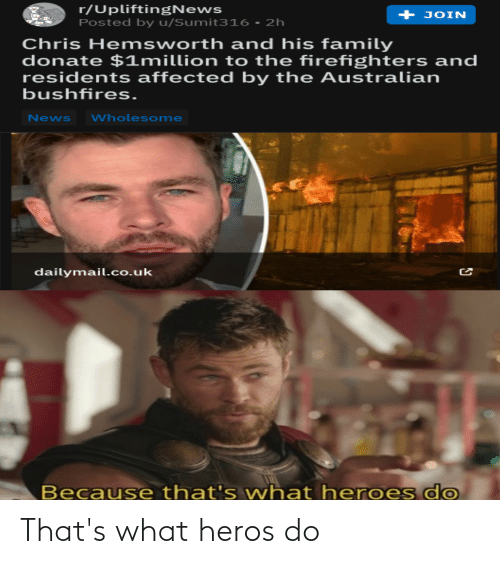 dailymail.co.uk: r/UpliftingNews  Posted by u/Sumit316 - 2h  + JOIN  Chris Hemsworth and his family  donate $1million to the firefighters and  residents affected by the Australian  bushfires.  Wholesome  News  dailymail.co.uk  s do  Because that's what heroe That's what heros do
