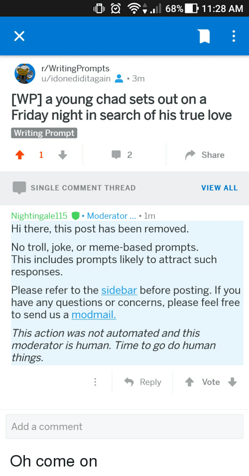 Troll Joke: r/WritingPrompts  u/idonediditagain3m  [WP] a young chad sets out on a  Friday night in search of his true love  Writing Prompt  2  Share  SINGLE COMMENT THREAD  VIEW ALL  Nightingale115Moderator... Im  Hi there, this post has been removed  No troll, joke, or meme-based prompts  This includes prompts likely to attract such  responses  Please refer to the sidebar before posting. If you  have any questions or concerns, please feel free  to send us a modmail  This action was not automated and this  moderator is human. Time to go do human  things  ReplyVote  Add a comment