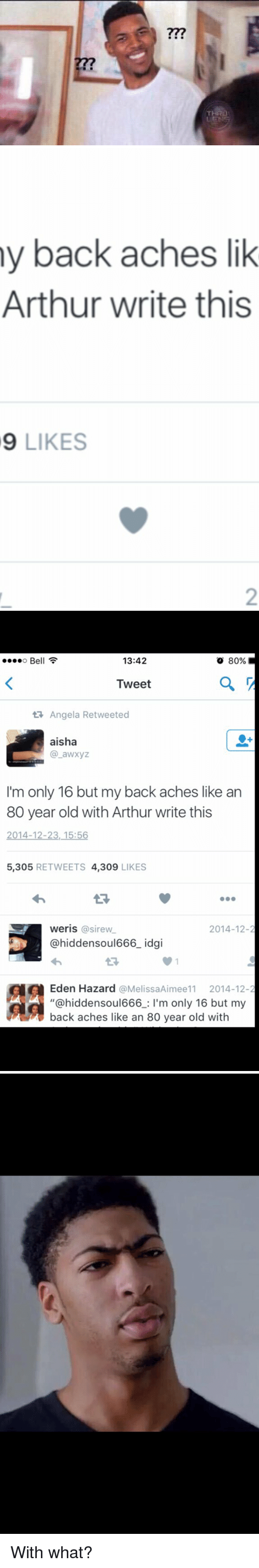 "Arthur, Blackpeopletwitter, and Old: R   y back aches lik  Arthur write this  9 LIKES   ....o Be  13:42  80%  Tweet  Angela Retweeted  aisha  I'm only 16 but my back aches like an  80 year old with Arthur write this  2014-12-23, 15:56  5,305  RETWEETS 4,309  LIKES  WeriS  asirew  2014-12-2  hidden soul666 idgi  Eden Hazard @Melissa Aimee11 2014-12  ""@hidden soul666  m only 16 but my  back aches like an 80 year old with With what?"