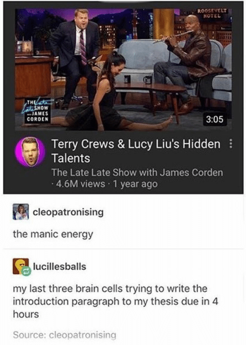 """James Corden: R00OSEVELT  TH  oW  """" JAMES  CORDEN  3:05  Terry Crews & Lucy Liu's Hidden  Talents  The Late Late Show with James Corden  4.6M views 1 year ago  cleopatronising  the manic energy  lucillesballs  my last three brain cells trying to write the  introduction paragraph to my thesis due in 4  hours  Source: cleopatronising"""