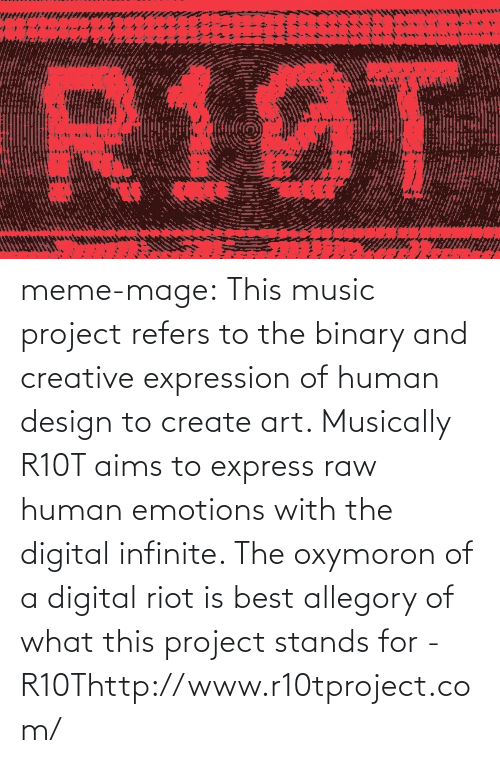 Oxymoron: R10T meme-mage:  This music project refers to the binary and creative expression of human  design to create art. Musically R10T aims to express raw human emotions  with the digital infinite. The oxymoron of a digital riot is best  allegory of what this project stands for - R10Thttp://www.r10tproject.com/