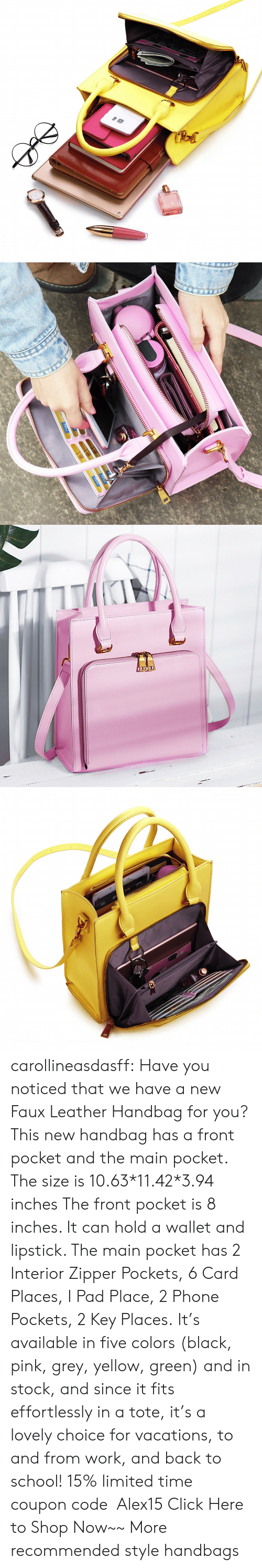 lipstick: RA carollineasdasff: Have you noticed that we have a new Faux Leather Handbag for you? This new handbag has a front pocket and the main pocket. The size is 10.63*11.42*3.94 inches The front pocket is 8 inches. It can hold a wallet and lipstick. The main pocket has 2 Interior Zipper Pockets, 6 Card Places, I Pad Place, 2 Phone Pockets, 2 Key Places. It's available in five colors (black, pink, grey, yellow, green) and in stock, and since it fits effortlessly in a tote, it's a lovely choice for vacations, to and from work, and back to school! 15% limited time coupon code:Alex15 Click Here to Shop Now~~ More recommended style handbags