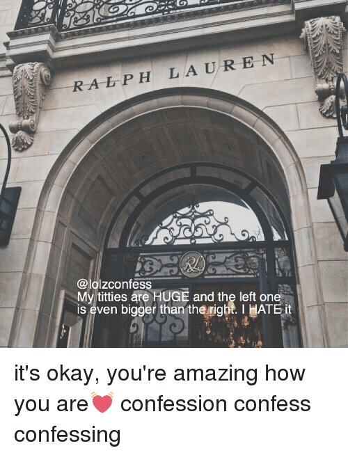 Memes, Titties, and Okay: RA LP H LAURE N  @lolzconfess  My titties are HUGE and the left one  is even bigger than theright. I IATE it it's okay, you're amazing how you are💓 confession confess confessing