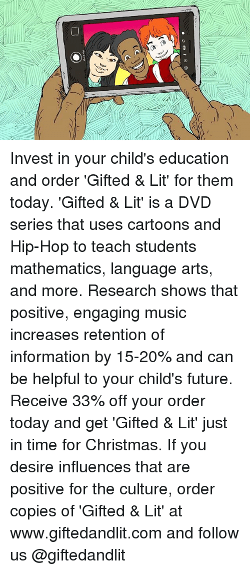 Christmas, Future, and Lit: ra  PHOTO Invest in your child's education and order 'Gifted & Lit' for them today. 'Gifted & Lit' is a DVD series that uses cartoons and Hip-Hop to teach students mathematics, language arts, and more. Research shows that positive, engaging music increases retention of information by 15-20% and can be helpful to your child's future. Receive 33% off your order today and get 'Gifted & Lit' just in time for Christmas. If you desire influences that are positive for the culture, order copies of 'Gifted & Lit' at www.giftedandlit.com and follow us @giftedandlit