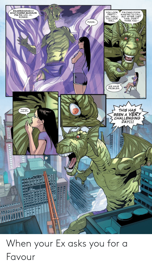 Ronnie: RAARKGHGHG!!!  WHO DARES SUMMON  FIN FA--OH. HI  RONNIE  You LOOK  FIN FANG FOOM  PRETT WANTED TO CALL  凵H WELL! BuT AFTER LAST  YOu LOOK  WELL  TIME, DIDN'T  THINK You-  FOOM  WE HAVE  PROBLEM  THIS HAS  BEEN A VERY  CHALLENGING  DAY!!!  UNITI When your Ex asks you for a Favour