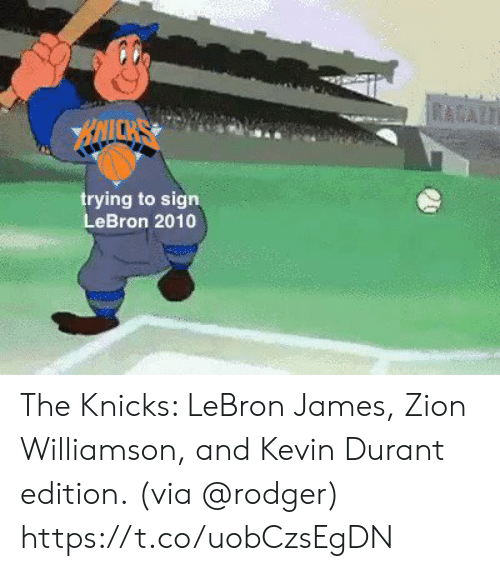 New York Knicks: RAAZT  BAICKS  trying to sign  LeBron 2010 The Knicks: LeBron James, Zion Williamson, and Kevin Durant edition.  (via @rodger) https://t.co/uobCzsEgDN