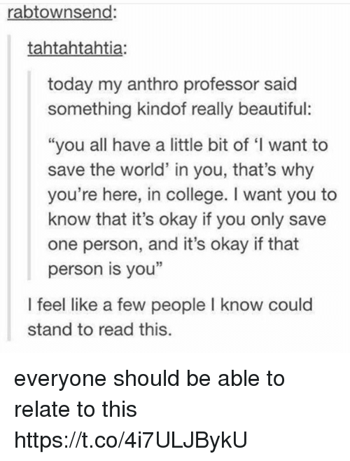 "Beautiful, College, and Memes: rabtownsend  tahtahtahtia:  today my anthro professor said  something kindof really beautiful:  ""you all have a little bit of ""l want to  save the world' in you, that's why  you're here, in college. I want you to  know that it's okay if you only save  one person, and it's okay if that  person is you""  I feel like a few people l know could  stand to read this. everyone should be able to relate to this https://t.co/4i7ULJBykU"
