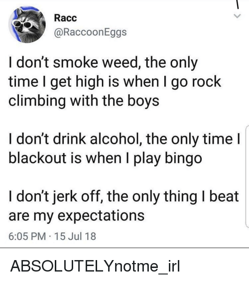I Dont Smoke Weed: Racc  @RaccoonEggs  I don't smoke weed, the only  time I get high is when I go rock  climbing with the boys  ldon't drink alcohol, the only time  blackout is when I play bingo  I don't jerk off, the only thing I beat  are my expectations  6:05 PM 15 Jul 18
