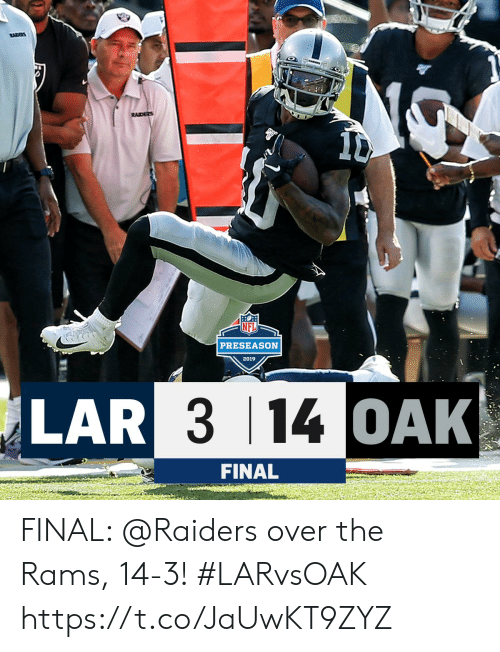 races: RACES  RAIDERS  PRESEASON  2019  LAR 3 14 OAK  FINAL FINAL: @Raiders over the Rams, 14-3! #LARvsOAK https://t.co/JaUwKT9ZYZ