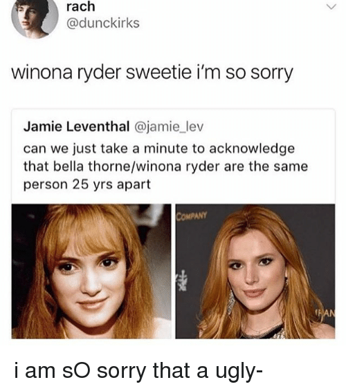Memes, Sorry, and Ugly: rach  @dunckirks  winona ryder sweetie i'm so sorry  Jamie Leventhal @jamie lev  can we just take a minute to acknowledge  that bella thorne/winona ryder are the same  person 25 yrs apart  COMPANY i am sO sorry that a ugly-