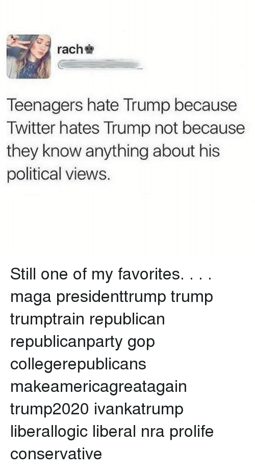 Hate Trump: rach  Teenagers hate Trump because  Twitter hates Trump not because  they know anything about his  political views. Still one of my favorites. . . . maga presidenttrump trump trumptrain republican republicanparty gop collegerepublicans makeamericagreatagain trump2020 ivankatrump liberallogic liberal nra prolife conservative