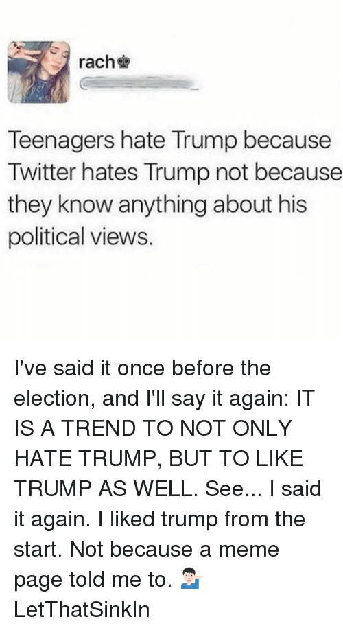 Hate Trump: rach  Teenagers hate Trump because  Twitter hates Trump not because  they know anything about his  political views. I've said it once before the election, and I'll say it again: IT IS A TREND TO NOT ONLY HATE TRUMP, BUT TO LIKE TRUMP AS WELL. See... I said it again. I liked trump from the start. Not because a meme page told me to. 💁🏻‍♂️ LetThatSinkIn