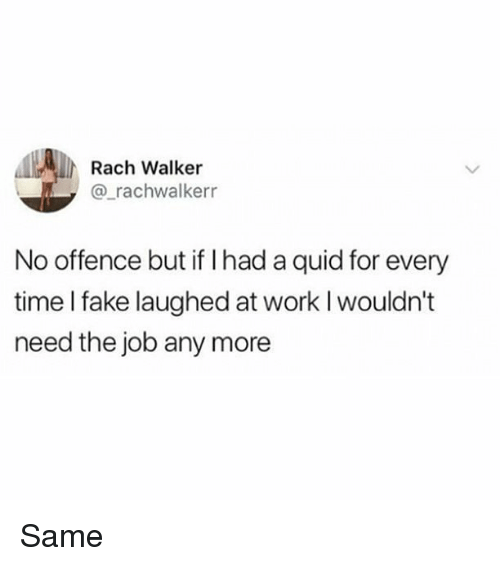 Fake, Memes, and Work: Rach Walker  @_rachwalkerr  No offence but if I had a quid for every  time I fake laughed at work I wouldn't  need the job any more Same