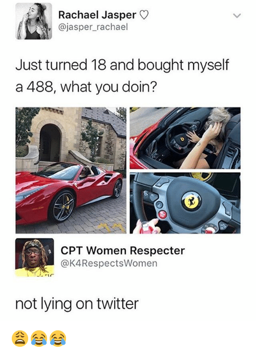 Twitter, Women, and Dank Memes: Rachael Jasper  @jasper_rachael  Just turned 18 and bought myself  a 488, what you doin?  CPT Women Respecter  @K4RespectsWomen  not lying on twitter 😩😂😂