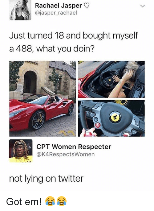 Funny, Twitter, and Women: Rachael Jasper  @jasper_rachael  Just turned 18 and bought myself  a 488, what you doin?  CPT Women Respecter  @K4RespectsWomen  not lying on twitter Got em! 😂😂