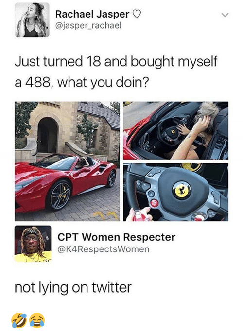 Memes, Twitter, and Women: Rachael Jasper  @jasper_rachael  Just turned 18 and bought myself  a 488, what you doin?  CPT Women Respecter  @K4RespectsWomen  not lying on twitter 🤣😂