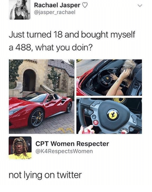 Dank, Twitter, and Women: Rachael Jasper  @jasper_rachael  Just turned 18 and bought myself  a 488, what you doin?  CPT Women Respecter  @K4RespectsWomen  not lying on twitter