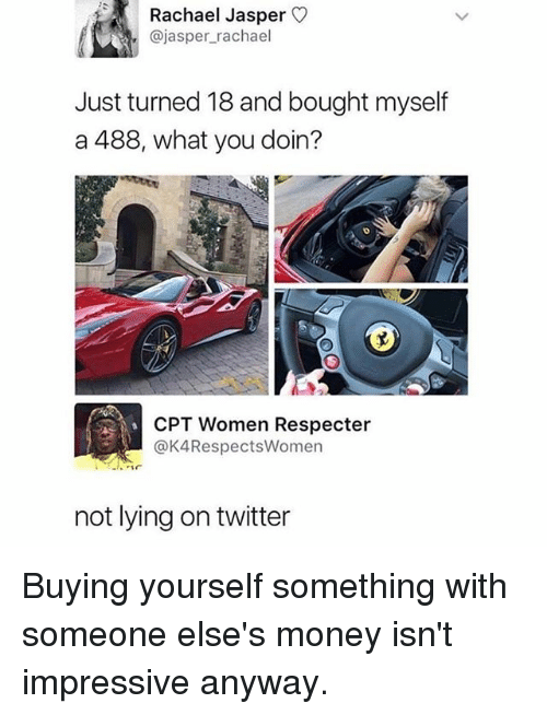 Memes, Money, and Twitter: Rachael Jasper O  @jasper_rachael  Just turned 18 and bought myself  a 488, what you doin?  CPT Women Respecter  @K4RespectsWomen  not lying on twitter Buying yourself something with someone else's money isn't impressive anyway.