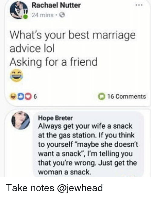 """Advice, Funny, and Lol: Rachael Nutter  24 mins.  What's your best marriage  advice lol  Asking for a friend  16 Comments  Hope Breter  Always get your wife a snack  at the gas station. If you think  to yourself """"maybe she doesn't  want a snack"""", I'm telling you  that you're wrong. Just get the  woman a snack. Take notes @jewhead"""