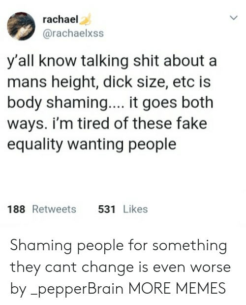 Shaming: rachael  @rachaelxss  y'all know talking shit about a  mans height, dick size, etc is  body shaming.... it goes both  ways. i'm tired of these fake  equality wanting people  188 Retweets 531 Likes Shaming people for something they cant change is even worse by _pepperBrain MORE MEMES