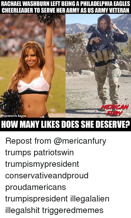 Philadelphia Eagles, Memes, and Army: RACHAEL WASHBURN LEFT BEING A PHILADELPHIA EAGLES  CHEERLEADER TO SERVE HER ARMY AS US ARMY VETERAN  MERICAW  FURY  PielphiaEagles  HOW MANY LIKES DOES SHE DESERVE? Repost from @mericanfury trumps patriotswin trumpismypresident conservativeandproud proudamericans trumpispresident illegalalien illegalshit triggeredmemes