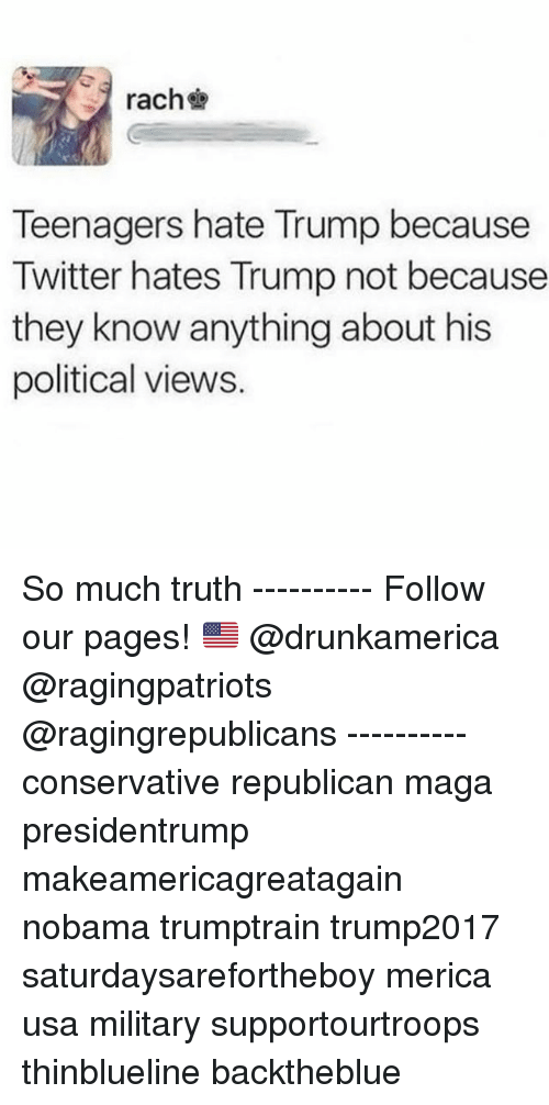 Hate Trump: rachb  Teenagers hate Trump because  Twitter hates Trump not because  they know anything about his  political views. So much truth ---------- Follow our pages! 🇺🇸 @drunkamerica @ragingpatriots @ragingrepublicans ---------- conservative republican maga presidentrump makeamericagreatagain nobama trumptrain trump2017 saturdaysarefortheboy merica usa military supportourtroops thinblueline backtheblue