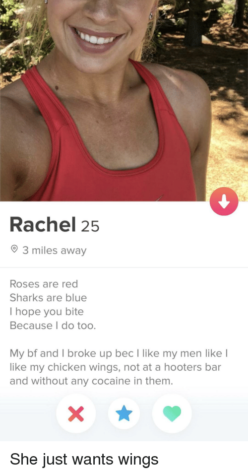 Hooters: Rachel 25  3 miles away  Roses are red  Sharks are blue  I hope you bite  Because I do too.  My bf and I broke up bec lI like my men like  like my chicken wings, not at a hooters bar  and without any cocaine in them. She just wants wings