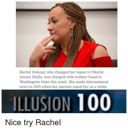 Rachel Dolezal: Rachel Dolezal, who changed her name to Nkechi  Amare Diallo, was charged with welfare fraud in  Washington State this week. She made international  news in 2015 when her parents outed her as a white  ILLUSION 100