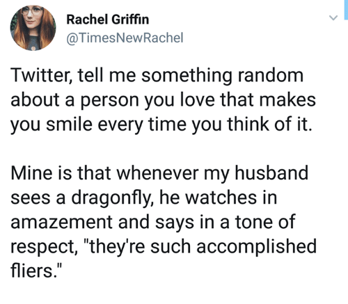 """Amazement: Rachel Griffin  @TimesNewRachel  Twitter, tell me something random  about a person you love that makes  you smile every time you think of it.  Mine is that whenever my husband  sees a dragonfly, he watches in  amazement and says in a tone of  respect, """"they're such accomplished  fliers."""""""