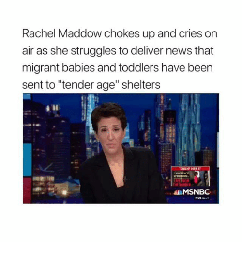 """Rachel Maddow: Rachel Maddow chokes up and cries on  air as she struggles to deliver news that  migrant babies and toddlers have been  sent to """"tender age"""" shelters  LAWRENCE  THE BORDF  MSNBC  7:59 PRHT"""