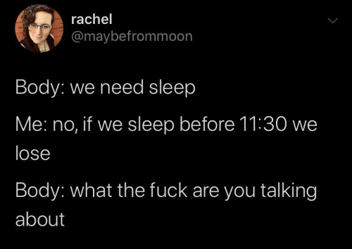 Rachel: rachel  @maybefrommoon  Body: we need sleep  Me: no, if we sleep before 11:30 we  lose  Body: what the fuck are you talking  about