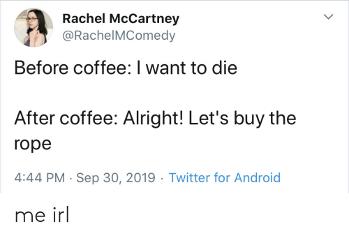 Rachel: Rachel McCartney  @RachelMComedy  Before coffee: I want to die  After coffee: Alright! Let's buy the  rope  4:44 PM Sep 30, 2019 Twitter for Android me irl