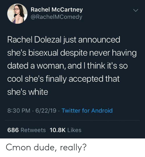 Rachel Dolezal: Rachel McCartney  @RachelMComedy  Rachel Dolezal just announced  she's bisexual despite never having  dated a woman, and I think it's so  cool she's finally accepted that  she's white  8:30 PM 6/22/19 Twitter for Android  686 Retweets 10.8K Likes Cmon dude, really?