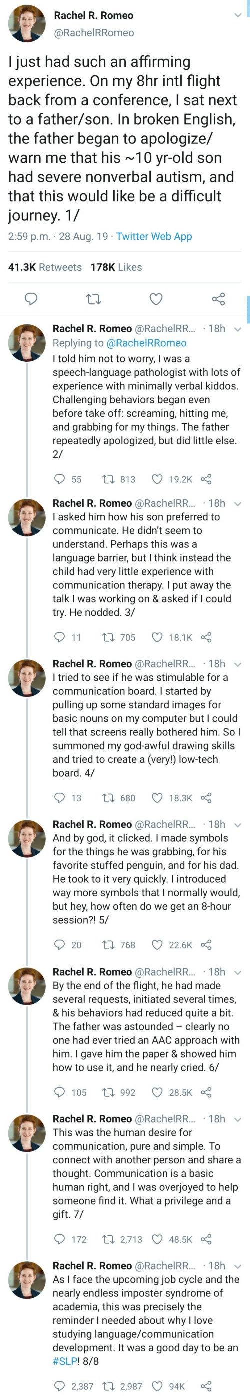 He Had: Rachel R. Romeo  @RachelRRomeo  I just had such an affirming  experience. On my 8hr intl flight  back from a conference, I sat next  to a father/son. In broken English,  the father began to apologize/  warn me that his ~10 yr-old son  had severe nonverbal autism, and  that this would like be a difficult  journey. 1/  2:59 p.m. 28 Aug. 19 Twitter Web App  41.3K Retweets 178K Likes  Rachel R. Romeo @RachelRR... 18h  Replying to @Rachel RRomeo  I told him not to worry, I was a  speech-language pathologist with lots of  experience with minimally verbal kiddos.  Challenging behaviors began even  before take off: screaming, hitting me,  and grabbing for my things. The father  repeatedly apologized, but did little else  2/  t 813  19.2K  55   Rachel R. Romeo @RachelRR...18h  I asked him how his son preferred to  communicate. He didn't seem to  understand. Perhaps this was a  language barrier, but I think instead the  child had very little experience with  communication therapy. I put away the  talk I was working on & asked if I could  try. He nodded. 3/  11  L 705  18.1K  Rachel R. Romeo @RachelRR... 18h  I tried to see if he was stimulable for a  communication board. I started by  pulling up some standard images for  basic nouns on my computer but I could  tell that screens really bothered him. So I  summoned my god-awful drawing skills  and tried to create a (very!) low-tech  board. 4/  1680  13  18.3K  Rachel R. Romeo @RachelRR... 18h  And by god, it clicked. I made symbols  for the things he was  favorite stuffed penguin, and for his dad.  He took to it very quickly. I introduced  way more symbols that I normally would,  but hey, how often do we get an 8-hour  session?! 5/  grabbing, for his  Li 768  20  22.6K   Rachel R. Romeo @RachelRR... 18h  By the end of the flight, he had made  several requests, initiated several times,  & his behaviors had reduced quite a bit.  The father was astounded clearly no  one had ever tried an AAC approach with  him. I gave him the paper & showed him  how to use it, and he nearly cried. 6/  1992  105  28.5K  Rachel R. Romeo @RachelRR... 18h  This was the human desire for  communication, pure and simple. To  connect with another person and share a  thought. Communication is a basic  human right, and I was overjoyed to help  someone find it. What a privilege and a  gift. 7/  t 2,713 48.5K  172  Rachel R. Romeo @RachelRR... 18h  As I face the upcoming job cycle and the  nearly endless imposter syndrome of  academia, this was precisely the  reminder I needed about why l love  studying language/communication  development. It was a good day to be an  #SLP ! 8/8  2,387 2,987  94K