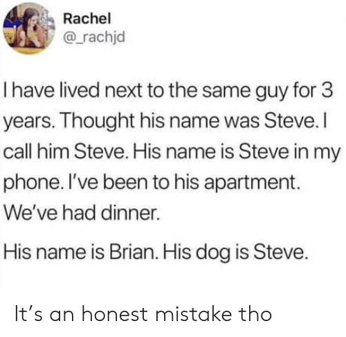 Rachel: Rachel  @rachjd  I have lived next to the same guy for 3  years. Thought his name was Steve.I  call him Steve. His name is Steve in my  phone. I've been to his apartment.  We've had dinner.  His name is Brian. His dog is Steve. It's an honest mistake tho