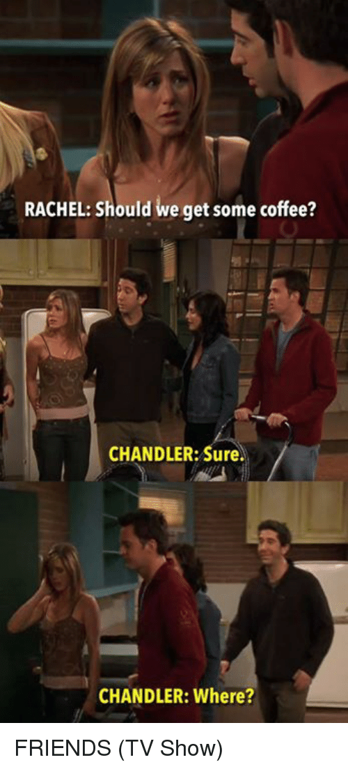 friends tv: RACHEL: Should we get some coffee?  CHANDLER: Sure.  CHANDLER: Where? FRIENDS (TV Show)
