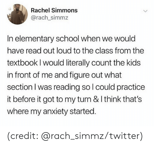 Textbook: Rachel Simmons  @rach_simmz  In elementary school when we would  have read out loud to the class from the  textbook I would literally count the kids  in front of me and figure out what  section I was reading so l could practice  it before it got to my turn & I think that's  where my anxiety started. (credit: @rach_simmz/twitter)