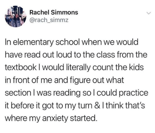 Textbook: Rachel Simmons  @rach_simmz  In elementary school when we would  have read out loud to the class from the  textbook I would literally count the kids  in front of me and figure out what  section I was reading so I could practice  it before it got to my turn & I think that's  where my anxiety started