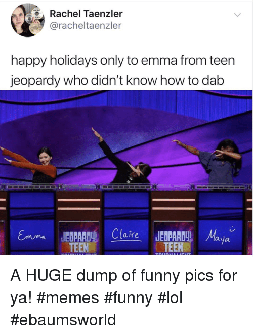 Jeopardy: Rachel Taenzler  @racheltaenzler  happy holidays only to emma from teen  jeopardy who didn't know how to dab  Claire JEDPR  TEEN  TEEaya A HUGE dump of funny pics for ya! #memes #funny #lol #ebaumsworld