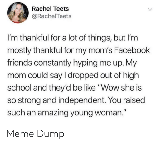 "So Strong: Rachel Teets  @RachelTeets  I'm thankful for a lot of things, but I'm  mostly thankful for my mom's Facebook  friends constantly hyping me up. My  mom could say I dropped out of high  school and they'd be like ""Wow she is  so strong and independent. You raised  such an amazing young woman."" Meme Dump"