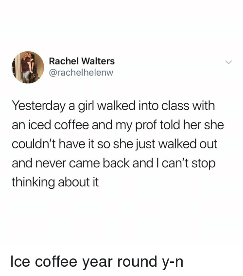 Y N: Rachel Walters  @rachelhelenw  Yesterday a girl walked into class with  an iced coffee and my prof told her she  couldn't have it so she just walked out  and never came back and I can't stop  thinking about it Ice coffee year round y-n