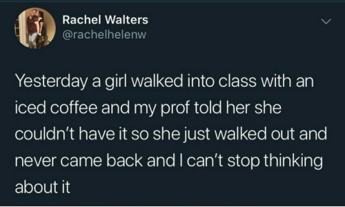 can't stop: Rachel Walters  @rachelhelenw  Yesterday a girl walked into class with an  iced coffee and my prof told her she  couldn't have it so she just walked out and  never came back and I can't stop thinking  about it