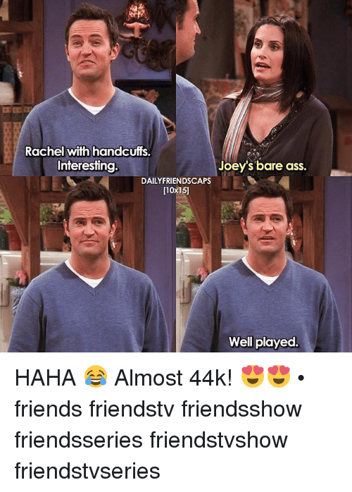 Ass, Friends, and Memes: Rachel with handcuffs.  Interesting  Joey's bare ass.  DAILY FRIENDSCAPS  [10x15]  Well played. HAHA 😂 Almost 44k! 😍😍 • friends friendstv friendsshow friendsseries friendstvshow friendstvseries