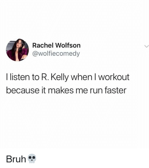 R. Kelly: Rachel Wolfson  @wolfiecomedy  I listen to R. Kelly when I workout  because it makes me run faster Bruh💀