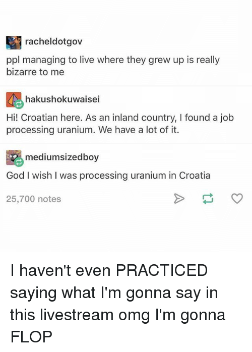 God, Ironic, and Omg: racheldotgov  ppl managing to live where they grew up is really  bizarre to me  喝hakushokuwaissan inland country,I found ajob  hakushokuwaisei  Hi! Croatian here. As an inland country, I found a job  processing uranium. We have a lot of it.  mediumsizedboy  God I wish I was processing uranium in Croatia  25,700 notes I haven't even PRACTICED saying what I'm gonna say in this livestream omg I'm gonna FLOP