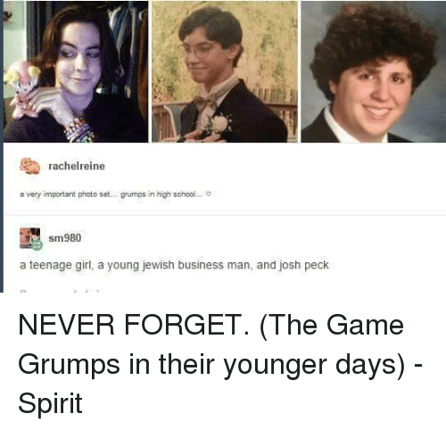 Josh Peck: rachelreine  a very important photo set... grumps in high school... S  sm980  a teenage girl, a young jewish business man, and josh peck NEVER FORGET. (The Game Grumps in their younger days) -Spirit